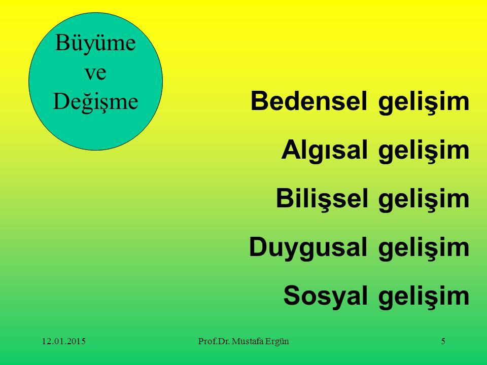 12.01.2015Prof.Dr. Mustafa Ergün5 Bedensel gelişim Algısal gelişim Bilişsel gelişim Duygusal gelişim Sosyal gelişim Büyüme ve Değişme