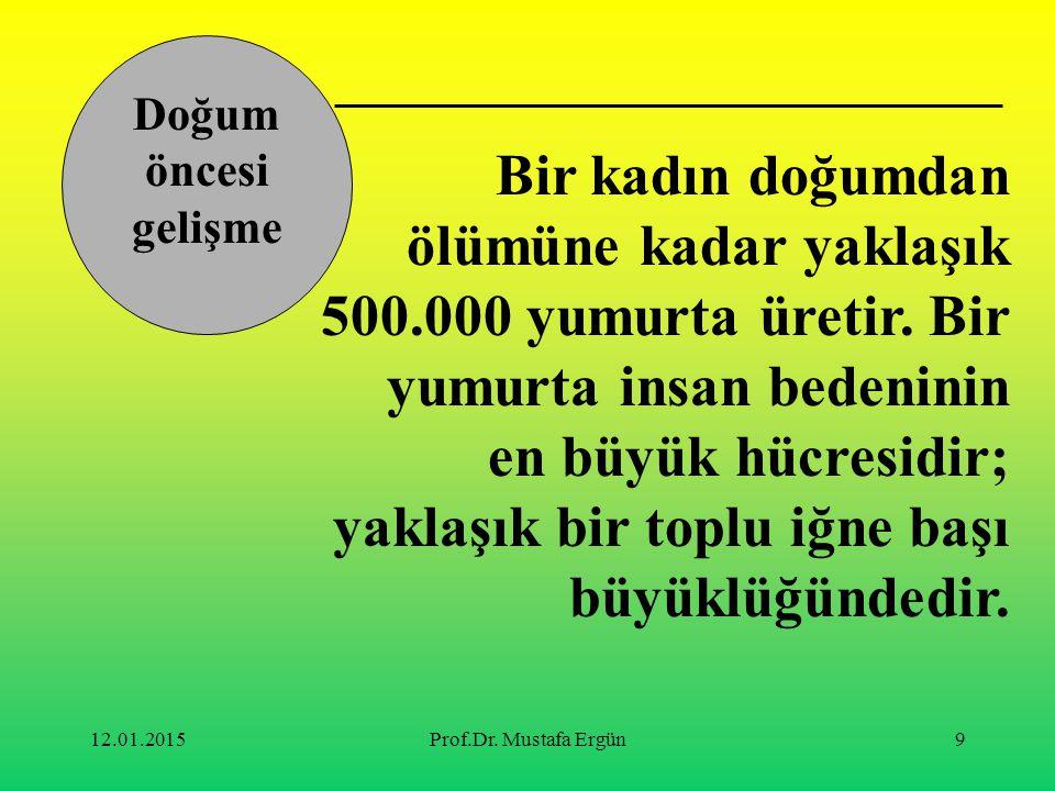 12.01.2015Prof.Dr. Mustafa Ergün9 Bir kadın doğumdan ölümüne kadar yaklaşık 500.000 yumurta üretir. Bir yumurta insan bedeninin en büyük hücresidir; y