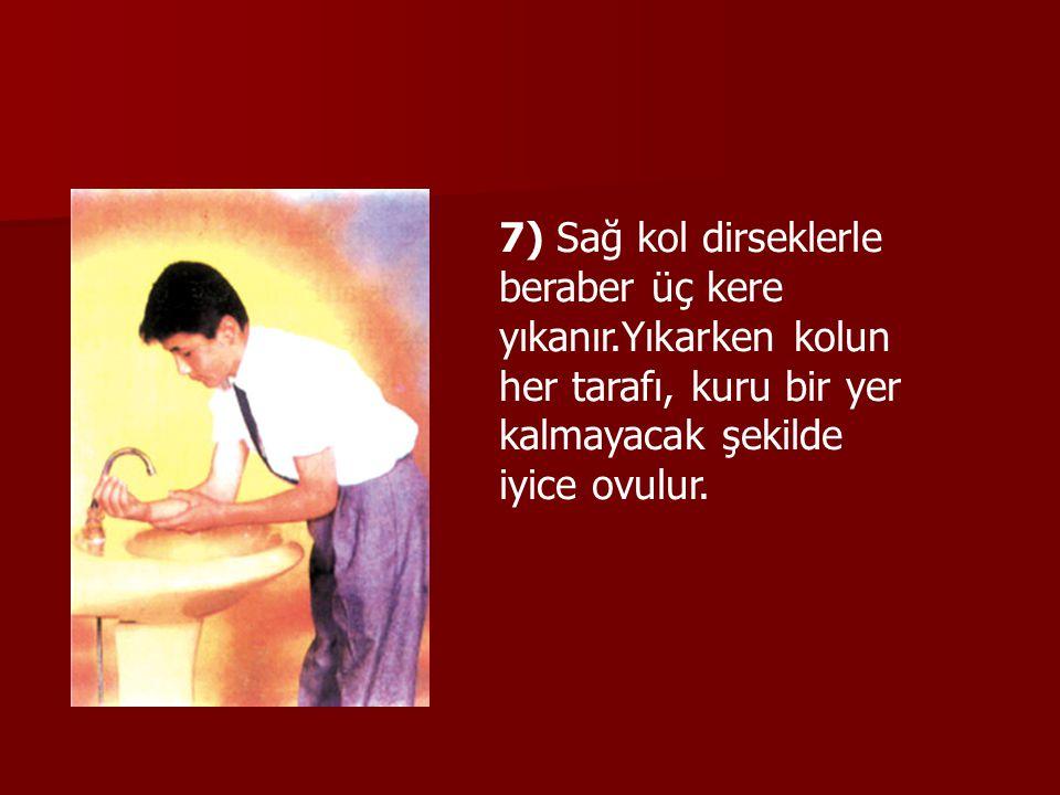 7) Sağ kol dirseklerle beraber üç kere yıkanır.Yıkarken kolun her tarafı, kuru bir yer kalmayacak şekilde iyice ovulur.