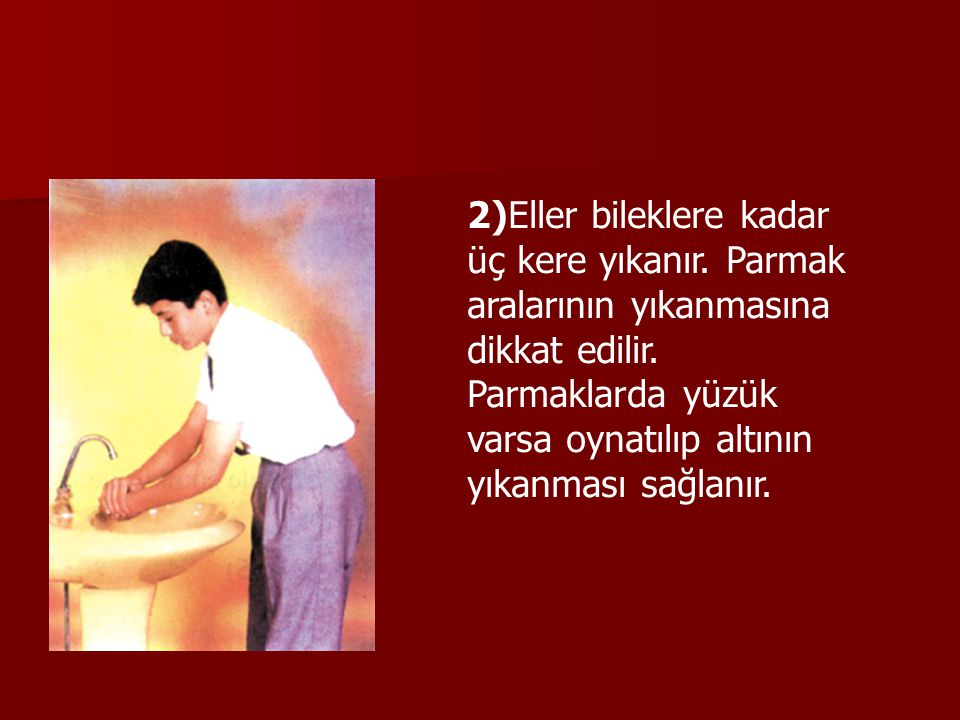 2)Eller bileklere kadar üç kere yıkanır. Parmak aralarının yıkanmasına dikkat edilir. Parmaklarda yüzük varsa oynatılıp altının yıkanması sağlanır.