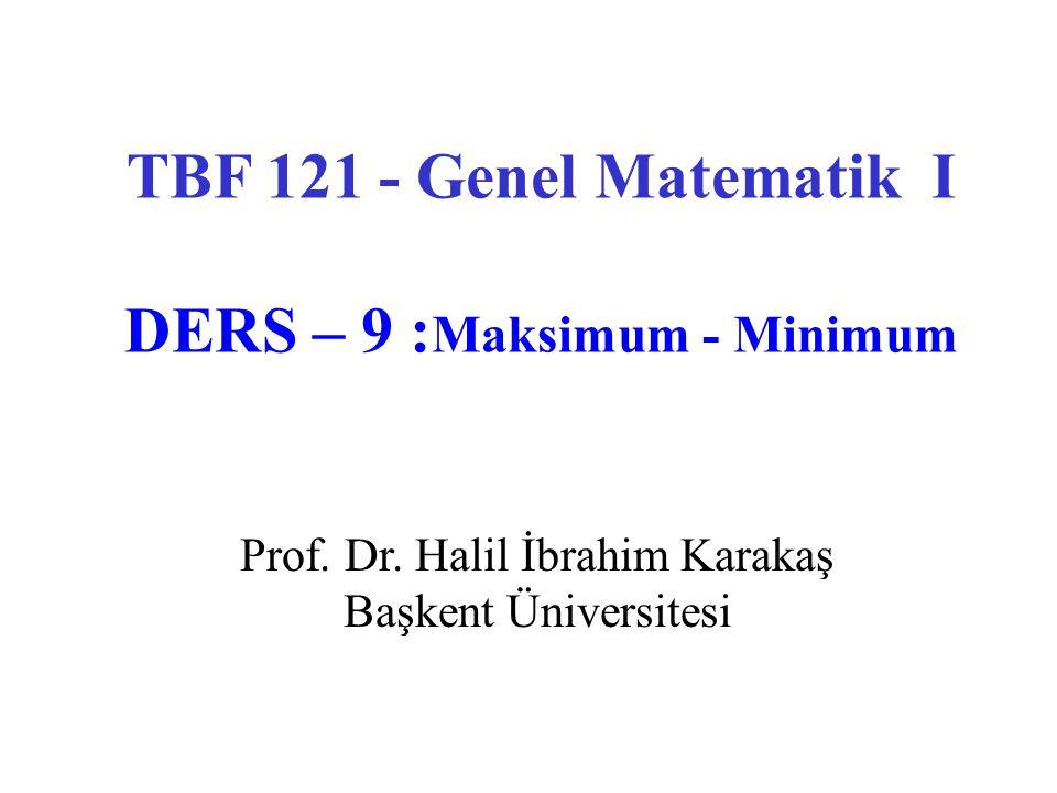 TBF 121 - Genel Matematik I DERS – 9 : Maksimum - Minimum Prof. Dr. Halil İbrahim Karakaş Başkent Üniversitesi
