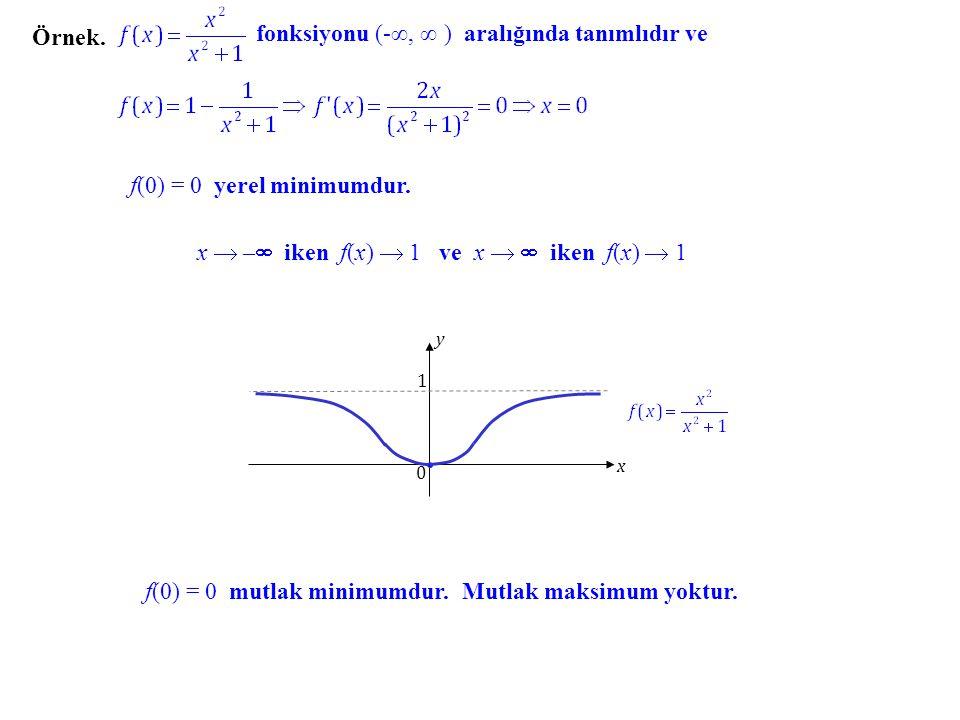 Örnek. fonksiyonu (-∞, ∞ ) aralığında tanımlıdır ve f(0) = 0 yerel minimumdur. x  – – iken f(x)  1 ve x   iken f(x)  1 0 1 x y f(0) = 0 mutlak
