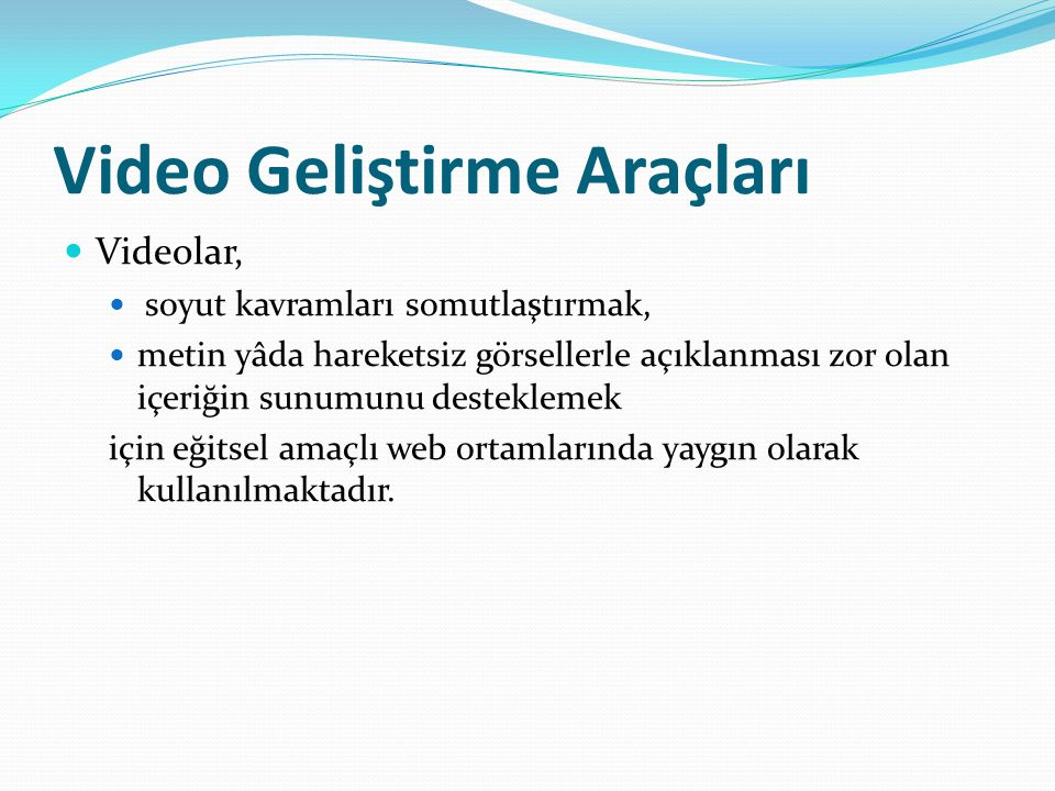 Video Geliştirme Araçları Videolar, soyut kavramları somutlaştırmak, metin yâda hareketsiz görsellerle açıklanması zor olan içeriğin sunumunu desteklemek için eğitsel amaçlı web ortamlarında yaygın olarak kullanılmaktadır.
