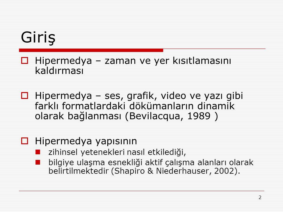 2 Giriş  Hipermedya – zaman ve yer kısıtlamasını kaldırması  Hipermedya – ses, grafik, video ve yazı gibi farklı formatlardaki dökümanların dinamik olarak bağlanması (Bevilacqua, 1989 )  Hipermedya yapısının zihinsel yetenekleri nasıl etkilediği, bilgiye ulaşma esnekliği aktif çalışma alanları olarak belirtilmektedir (Shapiro & Niederhauser, 2002).