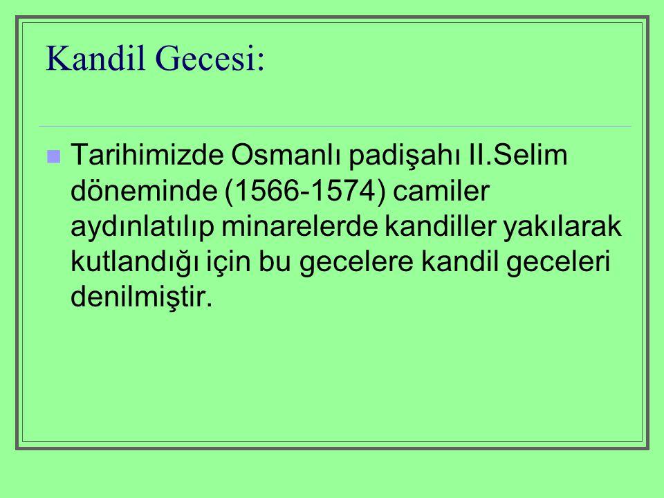 Kandil Gecesi: Tarihimizde Osmanlı padişahı II.Selim döneminde (1566-1574) camiler aydınlatılıp minarelerde kandiller yakılarak kutlandığı için bu gec
