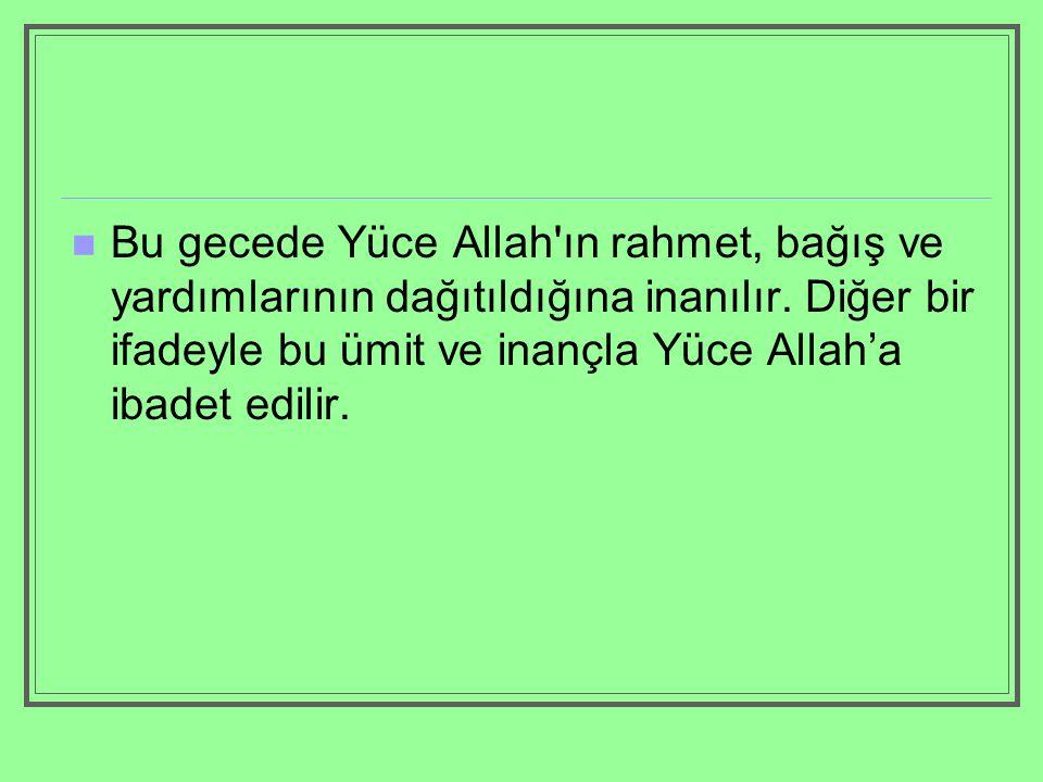 Bu gecede Yüce Allah'ın rahmet, bağış ve yardımlarının dağıtıldığına inanılır. Diğer bir ifadeyle bu ümit ve inançla Yüce Allah'a ibadet edilir.