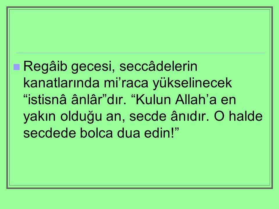 """Regâib gecesi, seccâdelerin kanatlarında mi'raca yükselinecek """"istisnâ ânlâr""""dır. """"Kulun Allah'a en yakın olduğu an, secde ânıdır. O halde secdede bol"""