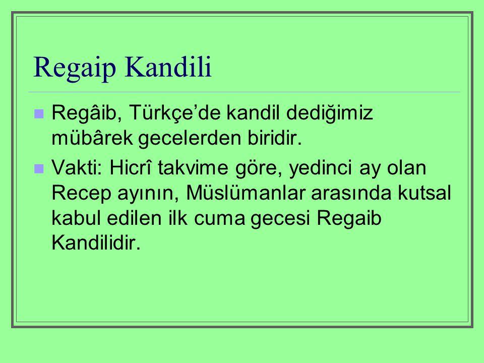 Regaip Kandili Regâib, Türkçe'de kandil dediğimiz mübârek gecelerden biridir. Vakti: Hicrî takvime göre, yedinci ay olan Recep ayının, Müslümanlar ara