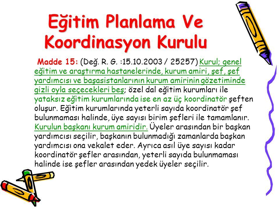 Eğitim Planlama Ve Koordinasyon Kurulu Madde 15: (Değ. R. G. :15.10.2003 / 25257) Kurul; genel eğitim ve araştırma hastanelerinde, kurum amiri, şef, ş