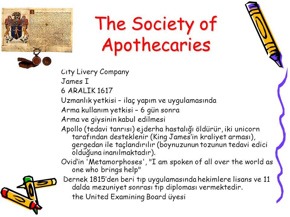 The Society of Apothecaries City Livery Company James I 6 ARALIK 1617 Uzmanlık yetkisi – ilaç yapım ve uygulamasında Arma kullanım yetkisi – 6 gün sonra Arma ve giysinin kabul edilmesi Apollo (tedavi tanrısı) ejderha hastalığı öldürür, iki unicorn tarafından desteklenir (King James'in kraliyet arması), gergedan ile taçlandırılır (boynuzunun tozunun tedavi edici olduğuna inanılmaktadır).