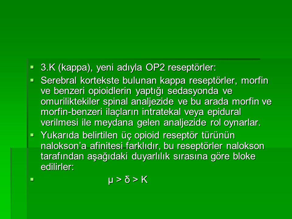  3.K (kappa), yeni adıyla OP2 reseptörler:  Serebral kortekste bulunan kappa reseptörler, morfin ve benzeri opioidlerin yaptığı sedasyonda ve omuriliktekiler spinal analjezide ve bu arada morfin ve morfin-benzeri ilaçların intratekal veya epidural verilmesi ile meydana gelen analjezide rol oynarlar.