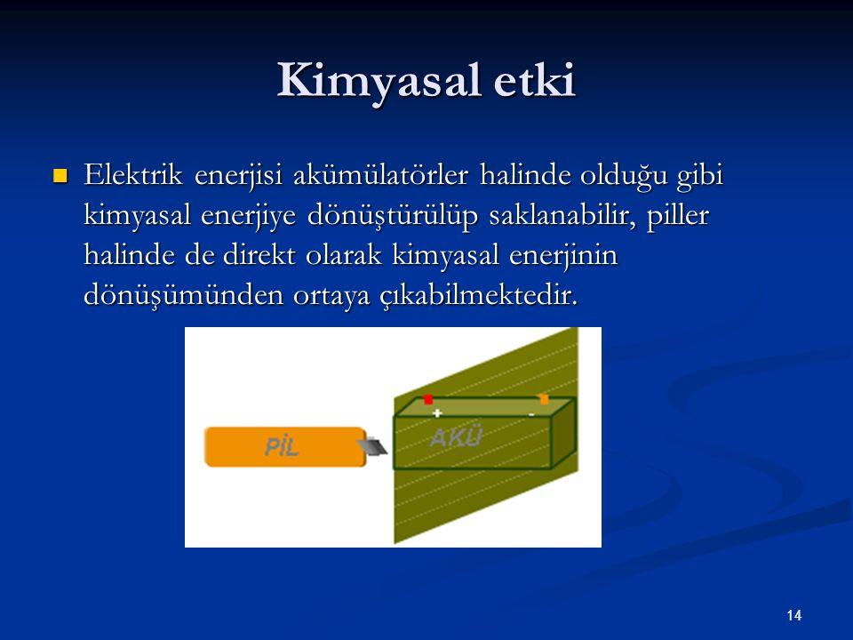 14 Kimyasal etki Elektrik enerjisi akümülatörler halinde olduğu gibi kimyasal enerjiye dönüştürülüp saklanabilir, piller halinde de direkt olarak kimyasal enerjinin dönüşümünden ortaya çıkabilmektedir.