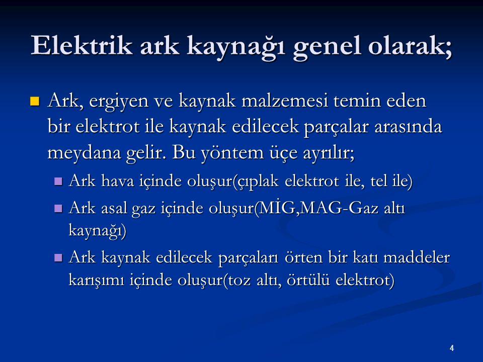 4 Elektrik ark kaynağı genel olarak; Ark, ergiyen ve kaynak malzemesi temin eden bir elektrot ile kaynak edilecek parçalar arasında meydana gelir. Bu