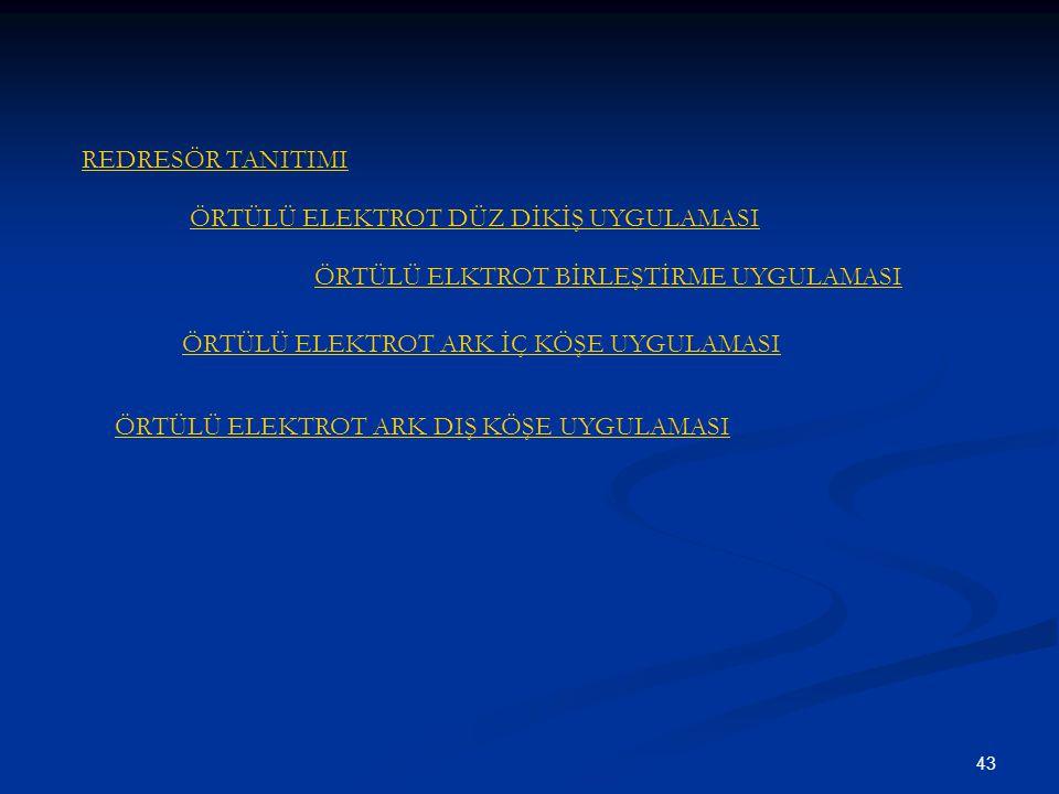 43 REDRESÖR TANITIMI ÖRTÜLÜ ELEKTROT DÜZ DİKİŞ UYGULAMASI ÖRTÜLÜ ELKTROT BİRLEŞTİRME UYGULAMASI ÖRTÜLÜ ELEKTROT ARK İÇ KÖŞE UYGULAMASI ÖRTÜLÜ ELEKTROT ARK DIŞ KÖŞE UYGULAMASI