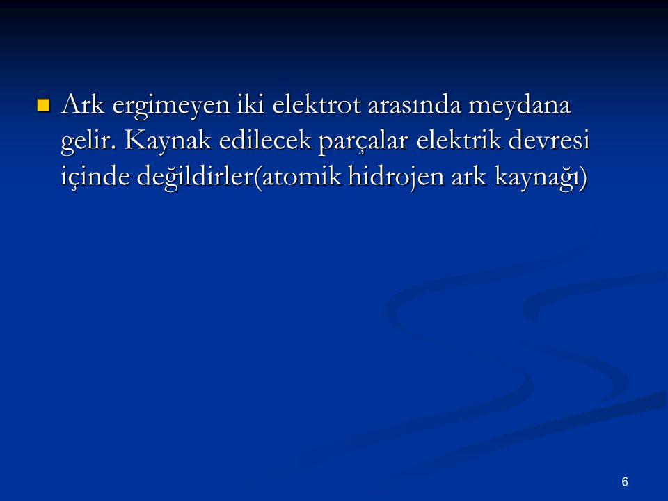 6 Ark ergimeyen iki elektrot arasında meydana gelir. Kaynak edilecek parçalar elektrik devresi içinde değildirler(atomik hidrojen ark kaynağı) Ark erg