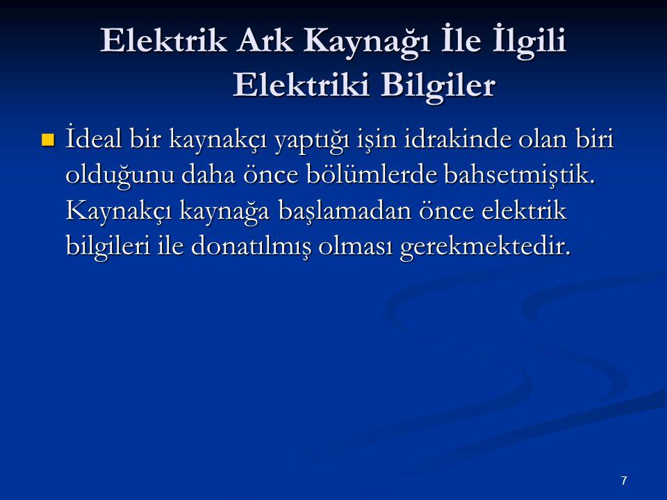 7 Elektrik Ark Kaynağı İle İlgili Elektriki Bilgiler İdeal bir kaynakçı yaptığı işin idrakinde olan biri olduğunu daha önce bölümlerde bahsetmiştik. K