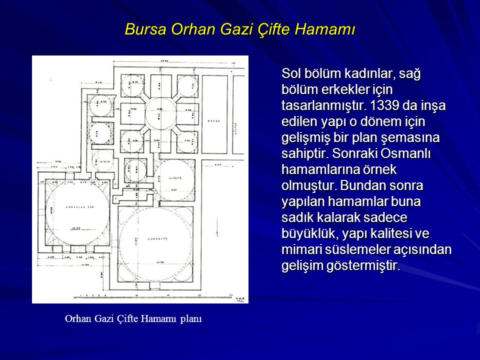Bursa Orhan Gazi Çifte Hamamı Sol bölüm kadınlar, sağ bölüm erkekler için tasarlanmıştır. 1339 da inşa edilen yapı o dönem için gelişmiş bir plan şema