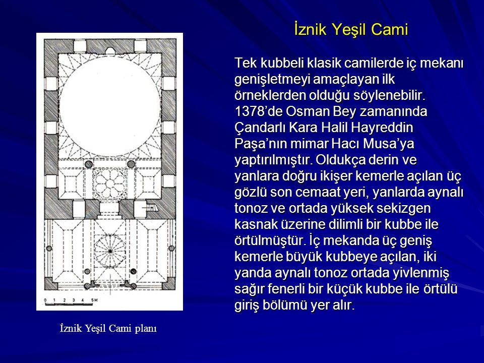 İznik Yeşil Cami Tek kubbeli klasik camilerde iç mekanı genişletmeyi amaçlayan ilk örneklerden olduğu söylenebilir. 1378'de Osman Bey zamanında Çandar