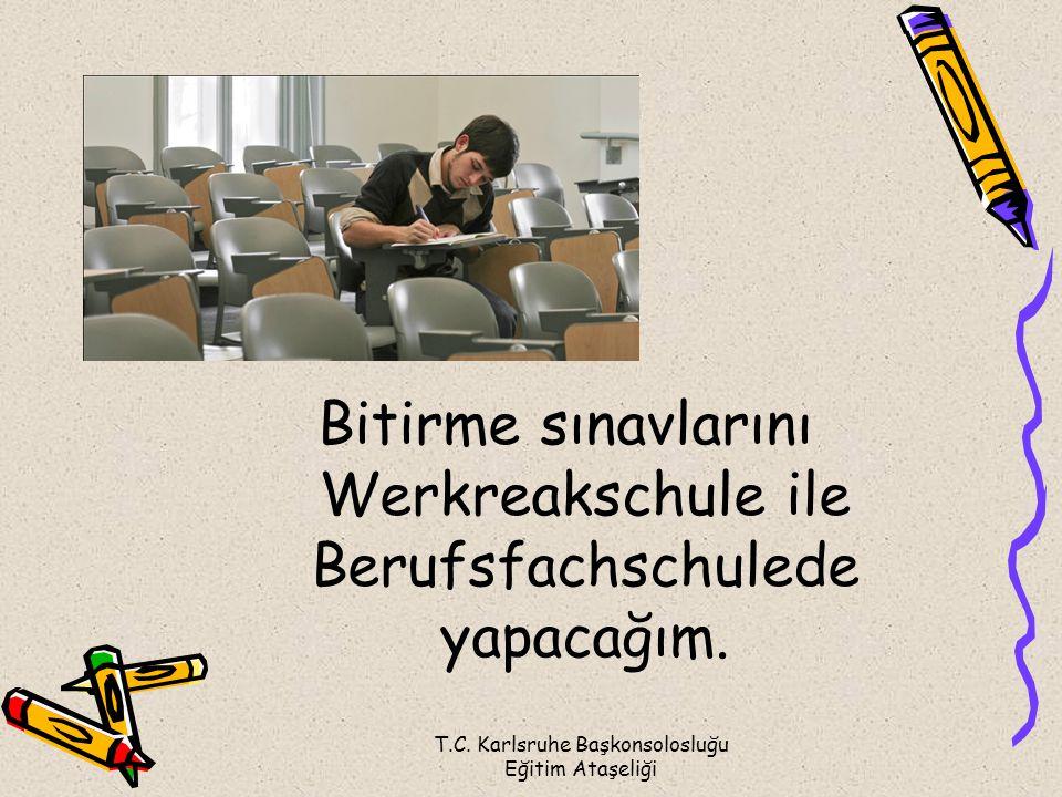 T.C. Karlsruhe Başkonsolosluğu Eğitim Ataşeliği Bitirme sınavlarını Werkreakschule ile Berufsfachschulede yapacağım.