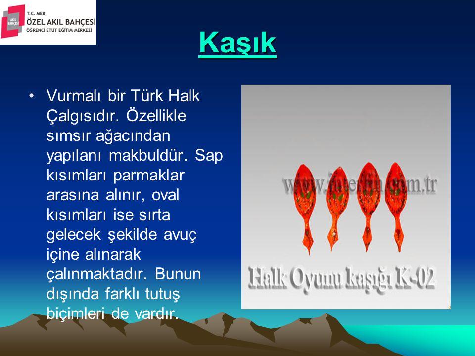Kaşık Vurmalı bir Türk Halk Çalgısıdır. Özellikle sımsır ağacından yapılanı makbuldür. Sap kısımları parmaklar arasına alınır, oval kısımları ise sırt