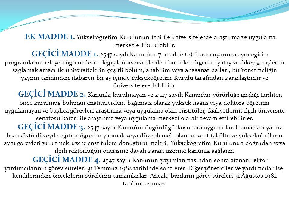 EK MADDE 1. Yükseköğretim Kurulunun izni ile üniversitelerde araştırma ve uygulama merkezleri kurulabilir. GEÇİCİ MADDE 1. 2547 sayılı Kanun'un 7. mad
