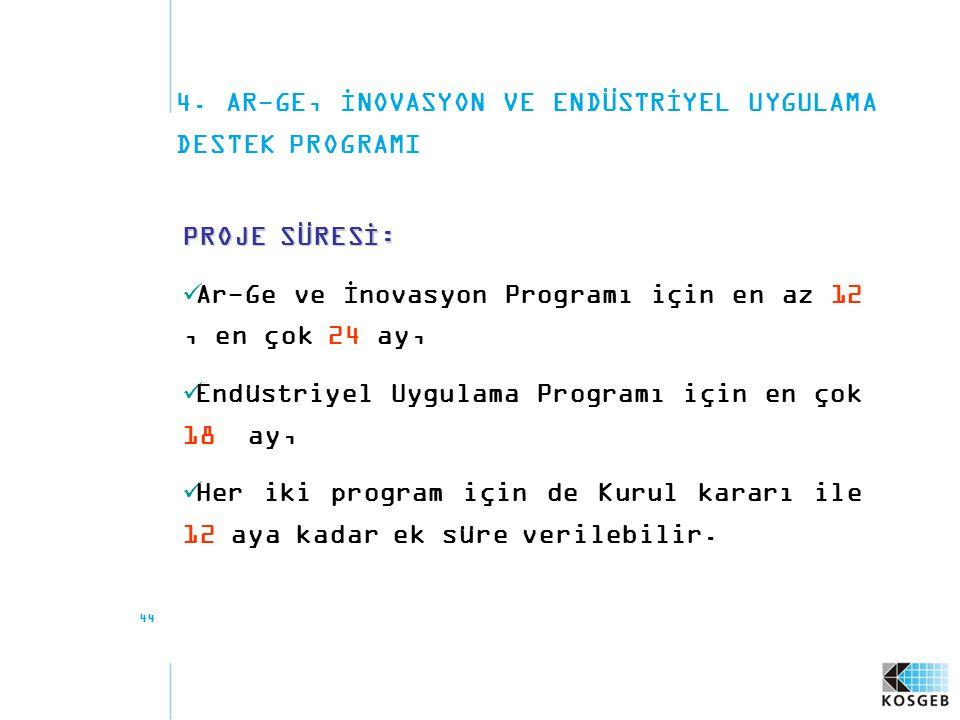 44 4. AR-GE, İNOVASYON VE ENDÜSTRİYEL UYGULAMA DESTEK PROGRAMI PROJE SÜRESİ: Ar-Ge ve İnovasyon Programı için en az 12, en çok 24 ay, Endüstriyel Uygu