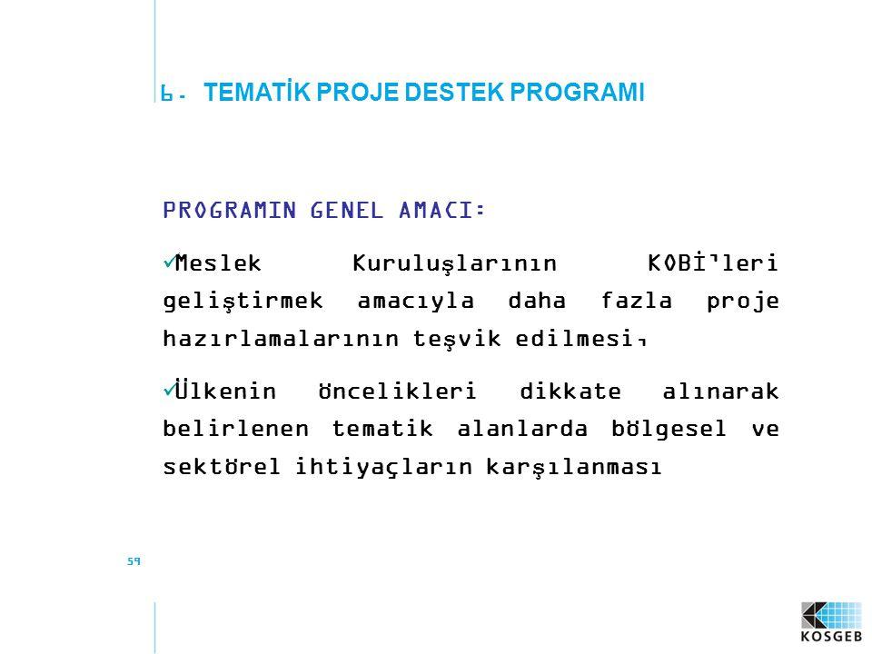 59 6. TEMATİK PROJE DESTEK PROGRAMI PROGRAMIN GENEL AMACI: Meslek Kuruluşlarının KOBİ'leri geliştirmek amacıyla daha fazla proje hazırlamalarının teşv