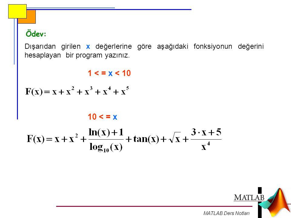 MATLAB Ders Notları Ödev: Dışarıdan girilen x değerlerine göre aşağıdaki fonksiyonun değerini hesaplayan bir program yazınız. 1 < = x < 10 10 < = x
