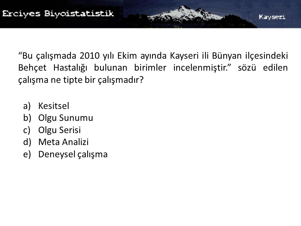 Bu çalışmada 2010 yılı Ekim ayında Kayseri ili Bünyan ilçesindeki Behçet Hastalığı bulunan birimler incelenmiştir. sözü edilen çalışma ne tipte bir çalışmadır.