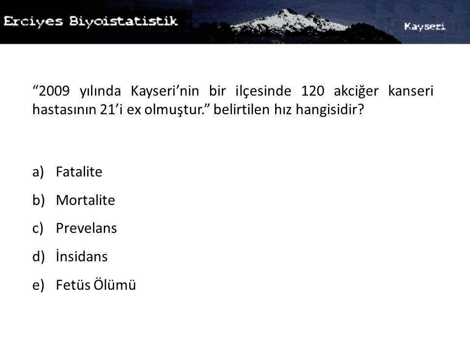 """""""2009 yılında Kayseri'nin bir ilçesinde 120 akciğer kanseri hastasının 21'i ex olmuştur."""" belirtilen hız hangisidir? a)Fatalite b)Mortalite c)Prevelan"""