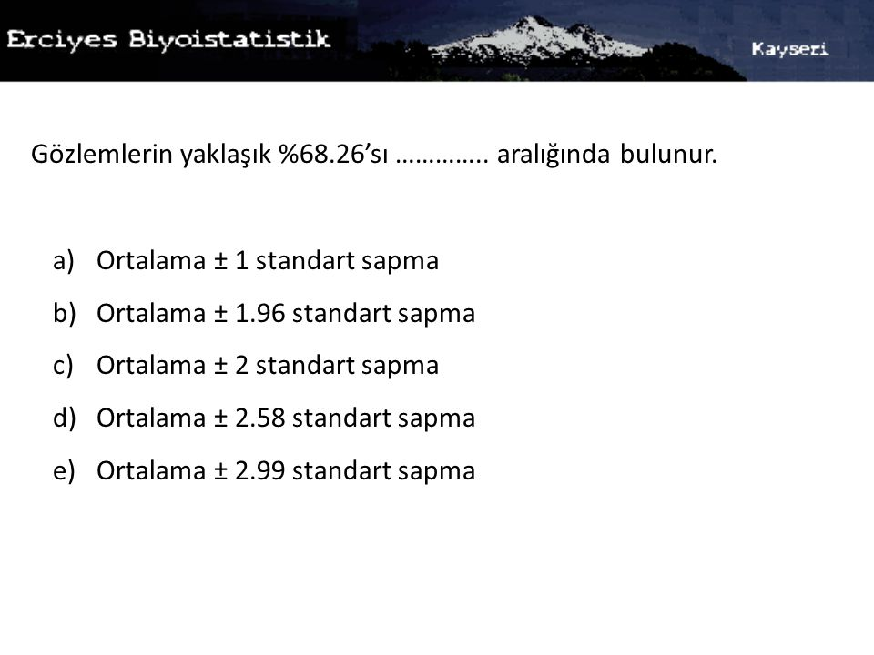 Gözlemlerin yaklaşık %68.26'sı ………….. aralığında bulunur. a)Ortalama ± 1 standart sapma b)Ortalama ± 1.96 standart sapma c)Ortalama ± 2 standart sapma