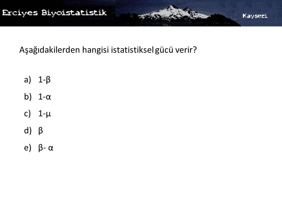Aşağıdakilerden hangisi istatistiksel gücü verir? a)1-β b)1-α c)1-µ d)β e)β- α