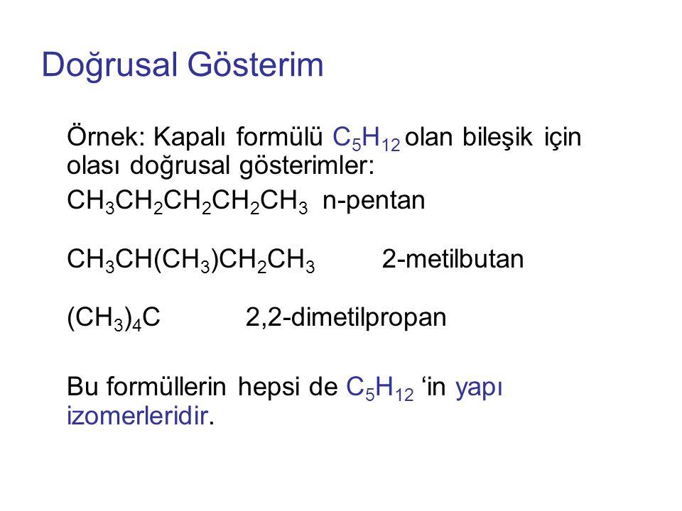 Doğrusal Gösterim Örnek: Kapalı formülü C 5 H 12 olan bileşik için olası doğrusal gösterimler: CH 3 CH 2 CH 2 CH 2 CH 3 n-pentan CH 3 CH(CH 3 )CH 2 CH 3 2-metilbutan (CH 3 ) 4 C2,2-dimetilpropan Bu formüllerin hepsi de C 5 H 12 'in yapı izomerleridir.