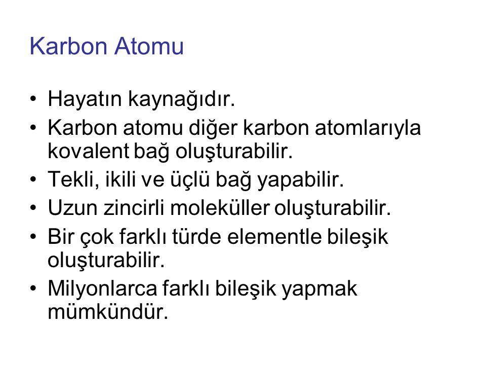 Karbon Atomu Hayatın kaynağıdır.Karbon atomu diğer karbon atomlarıyla kovalent bağ oluşturabilir.