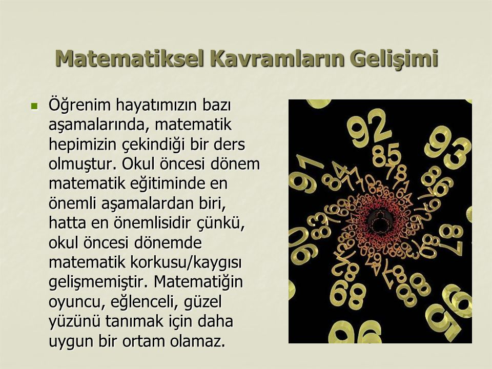 Matematiksel Kavramların Gelişimi Öğrenim hayatımızın bazı aşamalarında, matematik hepimizin çekindiği bir ders olmuştur. Okul öncesi dönem matematik