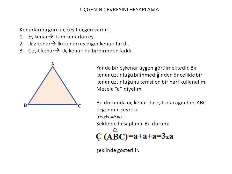 ÜÇGENİN ÇEVRESİNİ HESAPLAMA Kenarlarına göre üç çeşit üçgen vardır: 1.Eş kenar  Tüm kenarları eş. 2.İkiz kenar  İki kenarı eş diğer kenarı farklı. 3