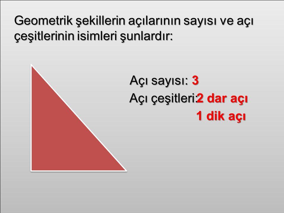 Geometrik şekillerin açılarının sayısı ve açı çeşitlerinin isimleri şunlardır: Açı sayısı:3 Açı çeşitleri:2 dar açı 1 dik açı