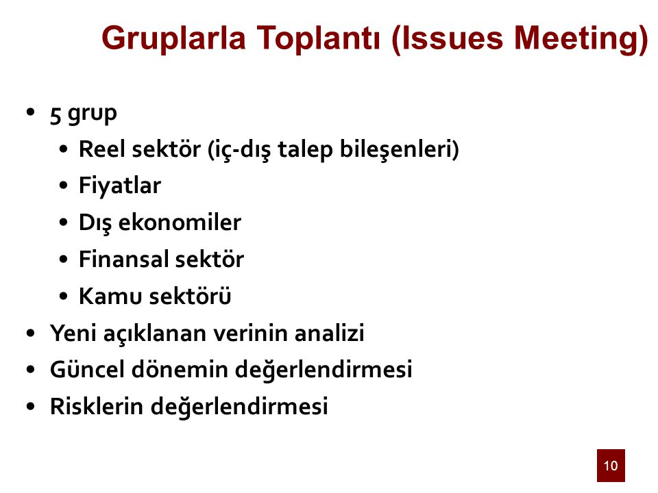 10 Gruplarla Toplantı (Issues Meeting) 5 grup Reel sektör (iç-dış talep bileşenleri) Fiyatlar Dış ekonomiler Finansal sektör Kamu sektörü Yeni açıklanan verinin analizi Güncel dönemin değerlendirmesi Risklerin değerlendirmesi