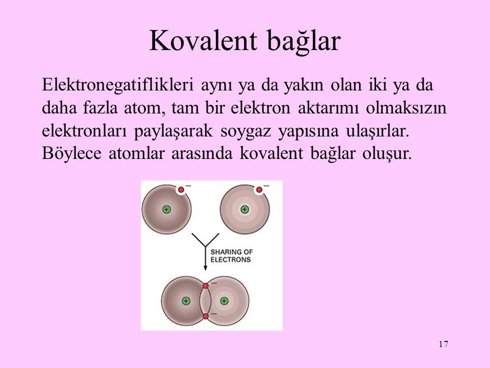 17 Kovalent bağlar Elektronegatiflikleri aynı ya da yakın olan iki ya da daha fazla atom, tam bir elektron aktarımı olmaksızın elektronları paylaşarak