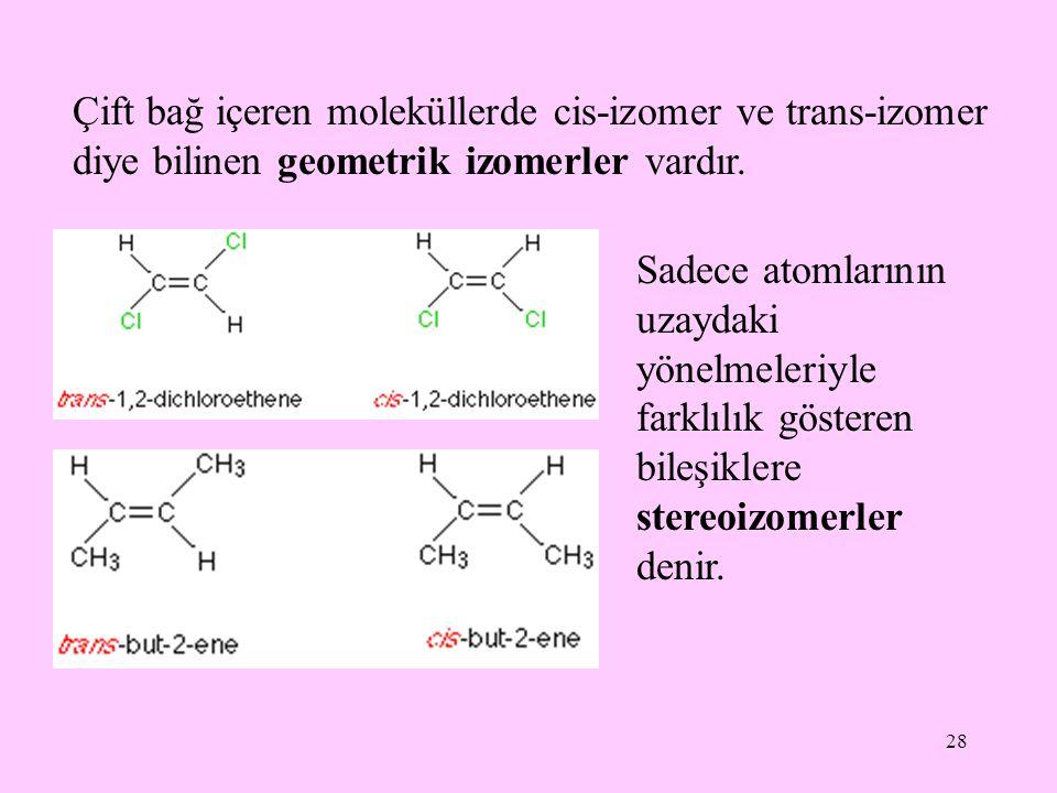 28 Çift bağ içeren moleküllerde cis-izomer ve trans-izomer diye bilinen geometrik izomerler vardır. Sadece atomlarının uzaydaki yönelmeleriyle farklıl