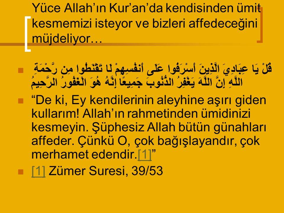 Yüce Allah'ın Kur'an'da kendisinden ümit kesmemizi isteyor ve bizleri affedeceğini müjdeliyor… قُلْ يَا عِبَادِيَ الَّذِينَ أَسْرَفُوا عَلَى أَنفُسِهِمْ لَا تَقْنَطُوا مِن رَّحْمَةِ اللَّهِ إِنَّ اللَّهَ يَغْفِرُ الذُّنُوبَ جَمِيعًا إِنَّهُ هُوَ الْغَفُورُ الرَّحِيمُ De ki, Ey kendilerinin aleyhine aşırı giden kullarım.