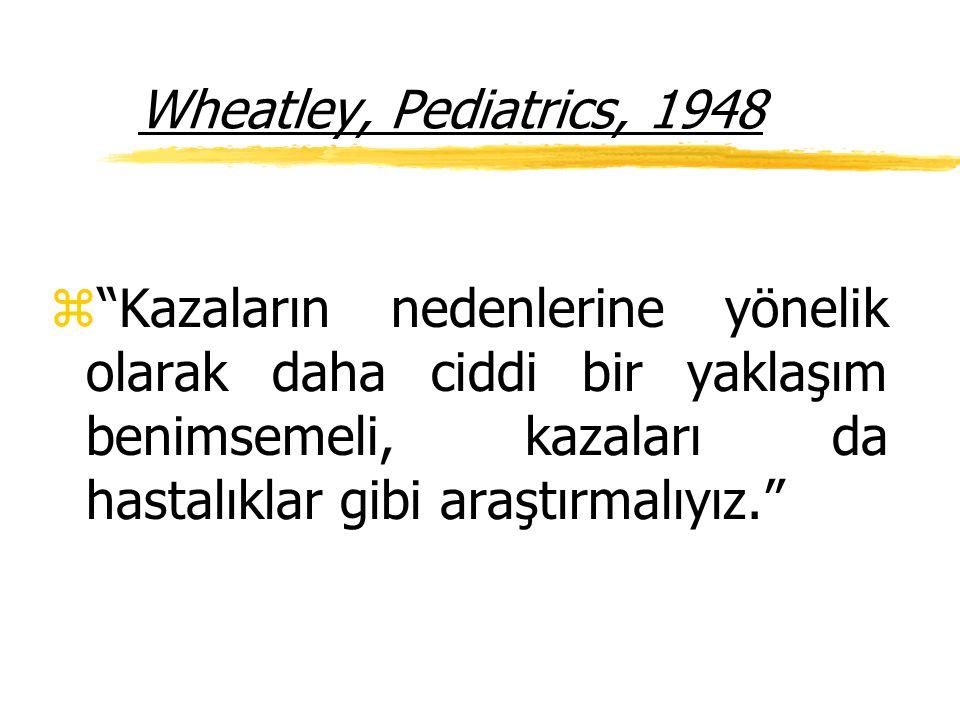 Wheatley, Pediatrics, 1948 z Kazaların nedenlerine yönelik olarak daha ciddi bir yaklaşım benimsemeli, kazaları da hastalıklar gibi araştırmalıyız.