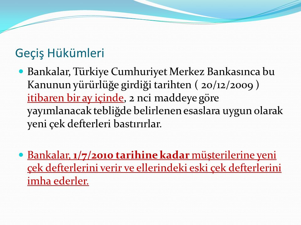 Geçiş Hükümleri Bankalar, Türkiye Cumhuriyet Merkez Bankasınca bu Kanunun yürürlüğe girdiği tarihten ( 20/12/2009 ) itibaren bir ay içinde, 2 nci maddeye göre yayımlanacak tebliğde belirlenen esaslara uygun olarak yeni çek defterleri bastırırlar.