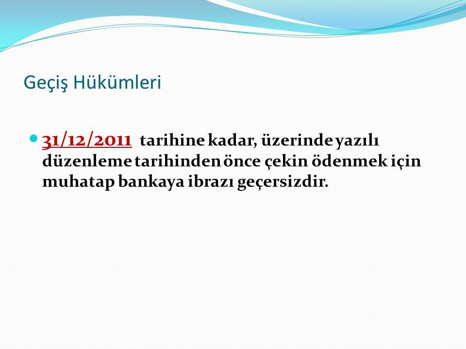 Geçiş Hükümleri 31/12/2011 tarihine kadar, üzerinde yazılı düzenleme tarihinden önce çekin ödenmek için muhatap bankaya ibrazı geçersizdir.