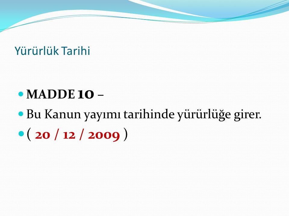 Yürürlük Tarihi MADDE 10 – Bu Kanun yayımı tarihinde yürürlüğe girer. ( 20 / 12 / 2009 )