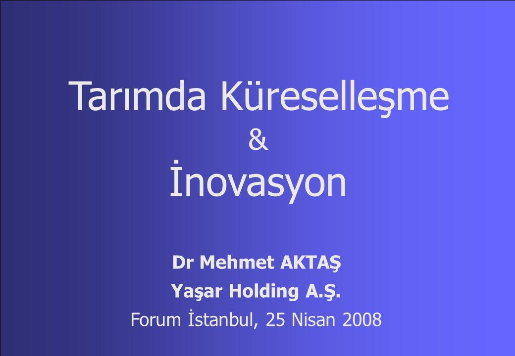Tarımda Küreselleşme İnovasyon & Dr Mehmet AKTAŞ Yaşar Holding A.Ş. Forum İstanbul, 25 Nisan 2008