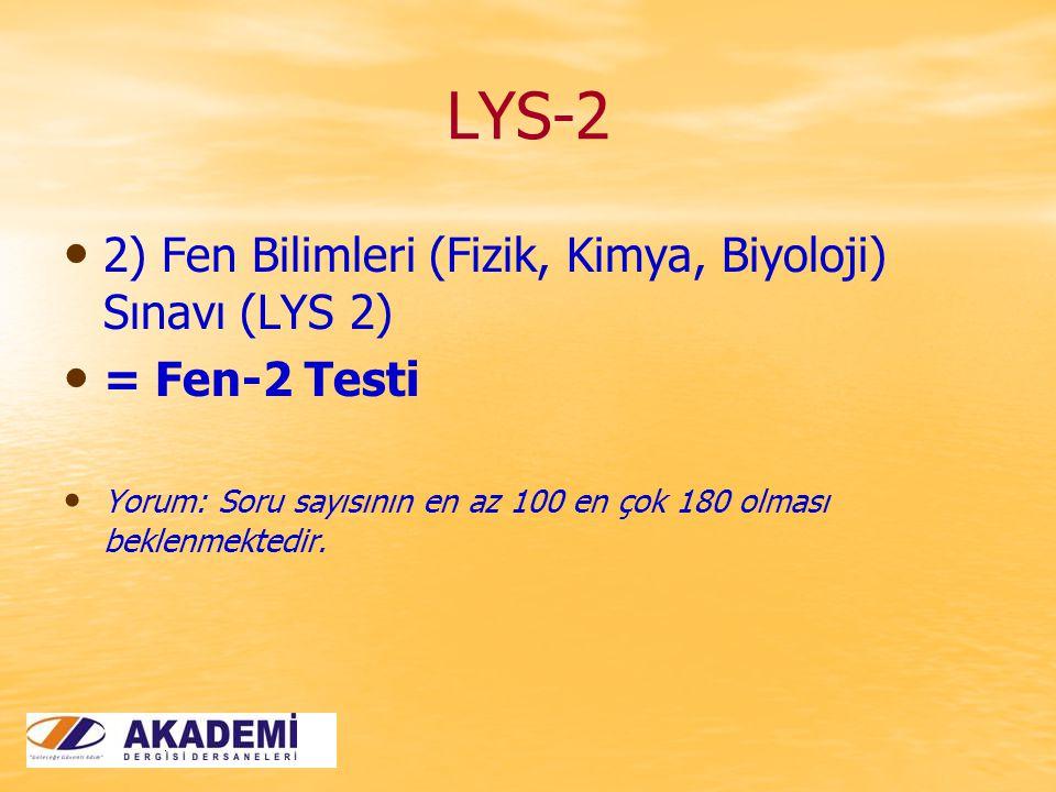 LYS-2 2) Fen Bilimleri (Fizik, Kimya, Biyoloji) Sınavı (LYS 2) = Fen-2 Testi Yorum: Soru sayısının en az 100 en çok 180 olması beklenmektedir.