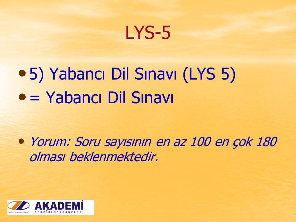 LYS-5 5) Yabancı Dil Sınavı (LYS 5) = Yabancı Dil Sınavı Yorum: Soru sayısının en az 100 en çok 180 olması beklenmektedir.