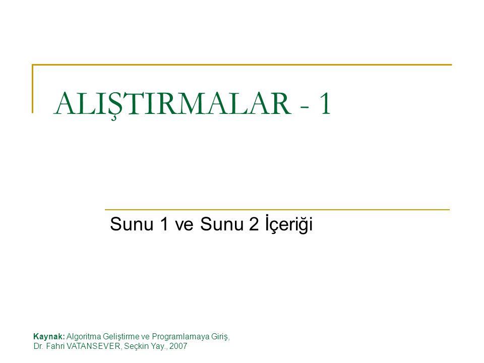 ALIŞTIRMALAR - 1 Sunu 1 ve Sunu 2 İçeriği Kaynak: Algoritma Geliştirme ve Programlamaya Giriş, Dr. Fahri VATANSEVER, Seçkin Yay., 2007