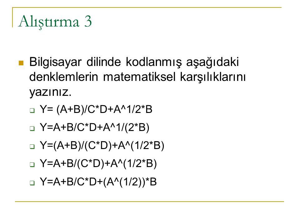 Alıştırma 3 Bilgisayar dilinde kodlanmış aşağıdaki denklemlerin matematiksel karşılıklarını yazınız.  Y= (A+B)/C*D+A^1/2*B  Y=A+B/C*D+A^1/(2*B)  Y=